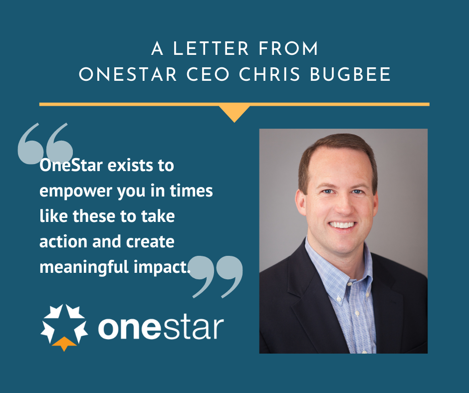 "A Letter from OneStar CEO Chris Bugbee:  ""OneStar exists to empower you in times like these to take action and create meaningful impact."""